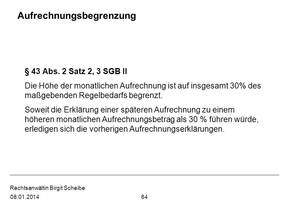 Rechtsanwältin Birgit Scheibe Aufrechnungsbegrenzung § 43 Abs. 2 Satz 2, 3 SGB II Die Höhe der monatlichen Aufrechnung ist auf insgesamt 30% des maßge