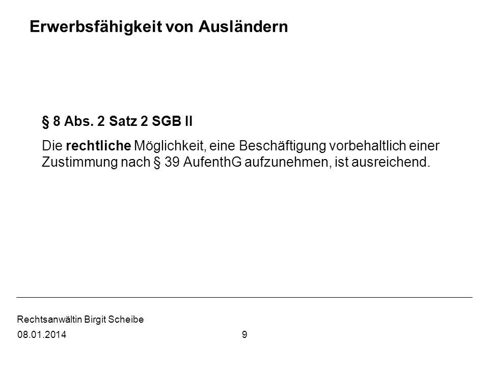 Rechtsanwältin Birgit Scheibe Erwerbsfähigkeit von Ausländern § 8 Abs. 2 Satz 2 SGB II Die rechtliche Möglichkeit, eine Beschäftigung vorbehaltlich ei