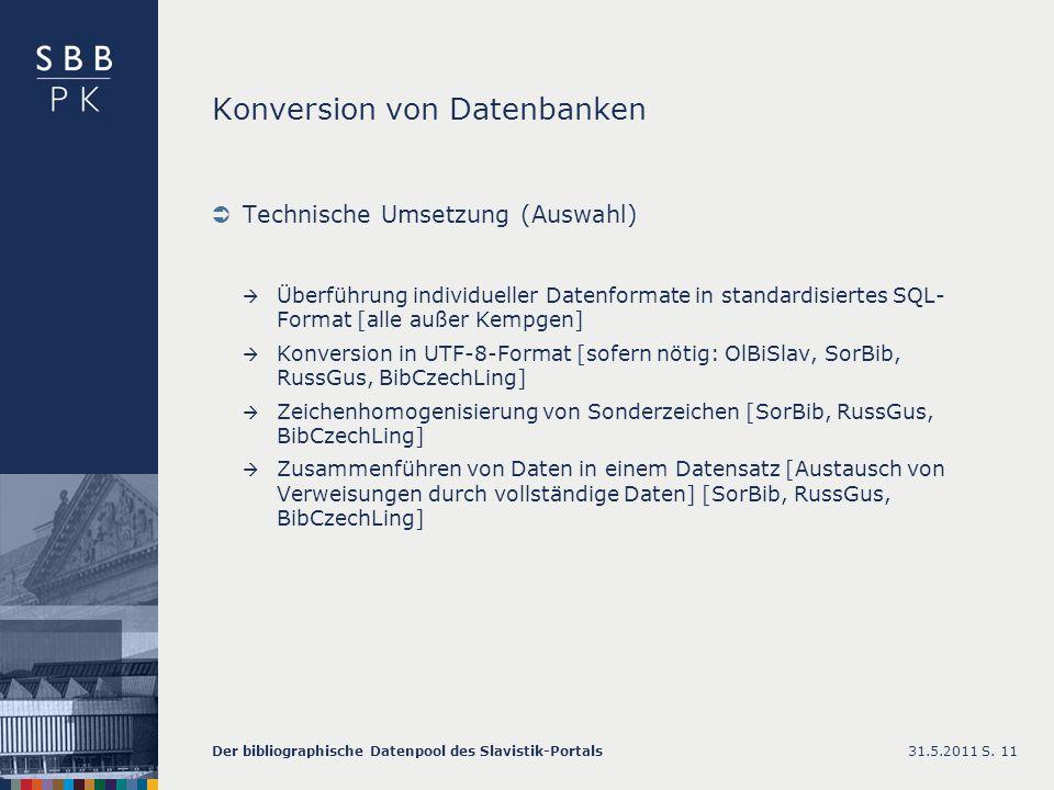 Konversion von Datenbanken Technische Umsetzung (Auswahl) Überführung individueller Datenformate in standardisiertes SQL- Format [alle außer Kempgen] Konversion in UTF-8-Format [sofern nötig: OlBiSlav, SorBib, RussGus, BibCzechLing] Zeichenhomogenisierung von Sonderzeichen [SorBib, RussGus, BibCzechLing] Zusammenführen von Daten in einem Datensatz [Austausch von Verweisungen durch vollständige Daten] [SorBib, RussGus, BibCzechLing] 31.5.2011Der bibliographische Datenpool des Slavistik-PortalsS.
