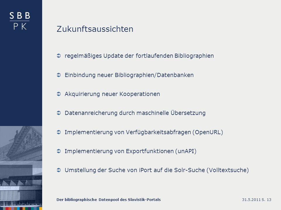Zukunftsaussichten regelmäßiges Update der fortlaufenden Bibliographien Einbindung neuer Bibliographien/Datenbanken Akquirierung neuer Kooperationen Datenanreicherung durch maschinelle Übersetzung Implementierung von Verfügbarkeitsabfragen (OpenURL) Implementierung von Exportfunktionen (unAPI) Umstellung der Suche von iPort auf die Solr-Suche (Volltextsuche) 31.5.2011Der bibliographische Datenpool des Slavistik-PortalsS.