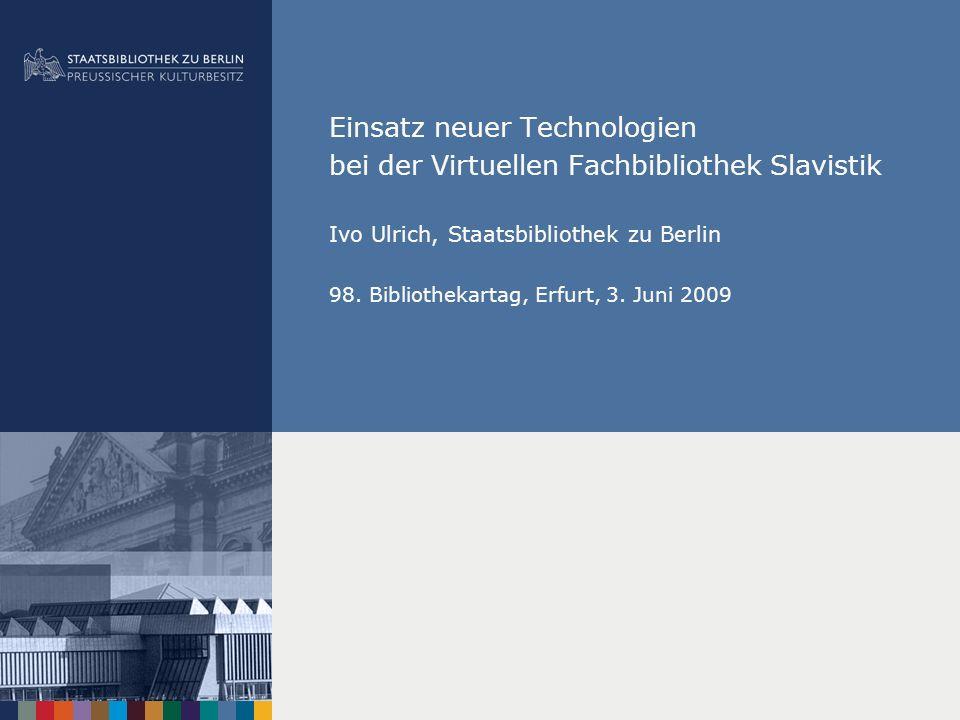 Einsatz neuer Technologien bei der Virtuellen Fachbibliothek Slavistik Ivo Ulrich, Staatsbibliothek zu Berlin 98. Bibliothekartag, Erfurt, 3. Juni 200