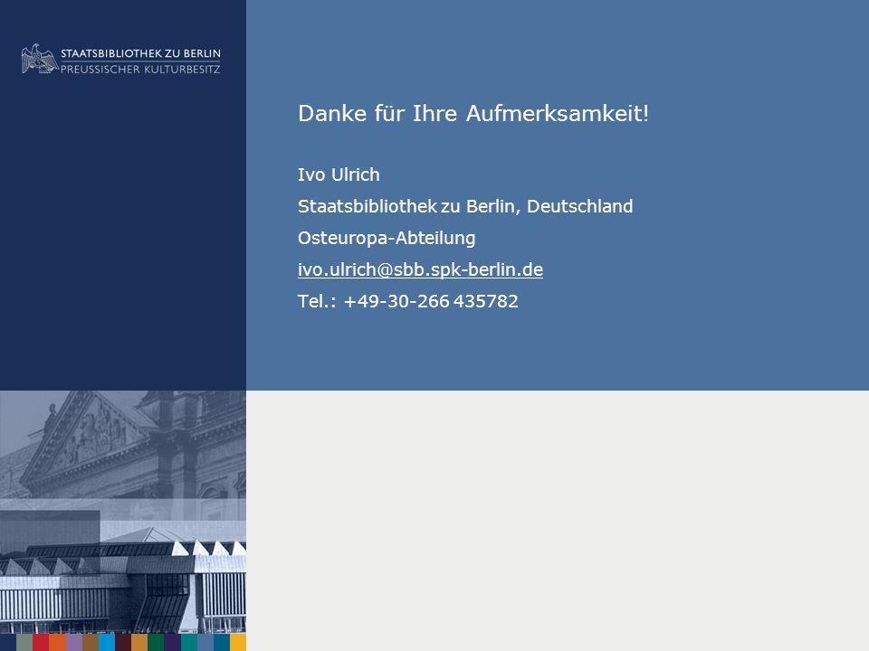Danke für Ihre Aufmerksamkeit! Ivo Ulrich Staatsbibliothek zu Berlin, Deutschland Osteuropa-Abteilung ivo.ulrich@sbb.spk-berlin.de Tel.: +49-30-266 43