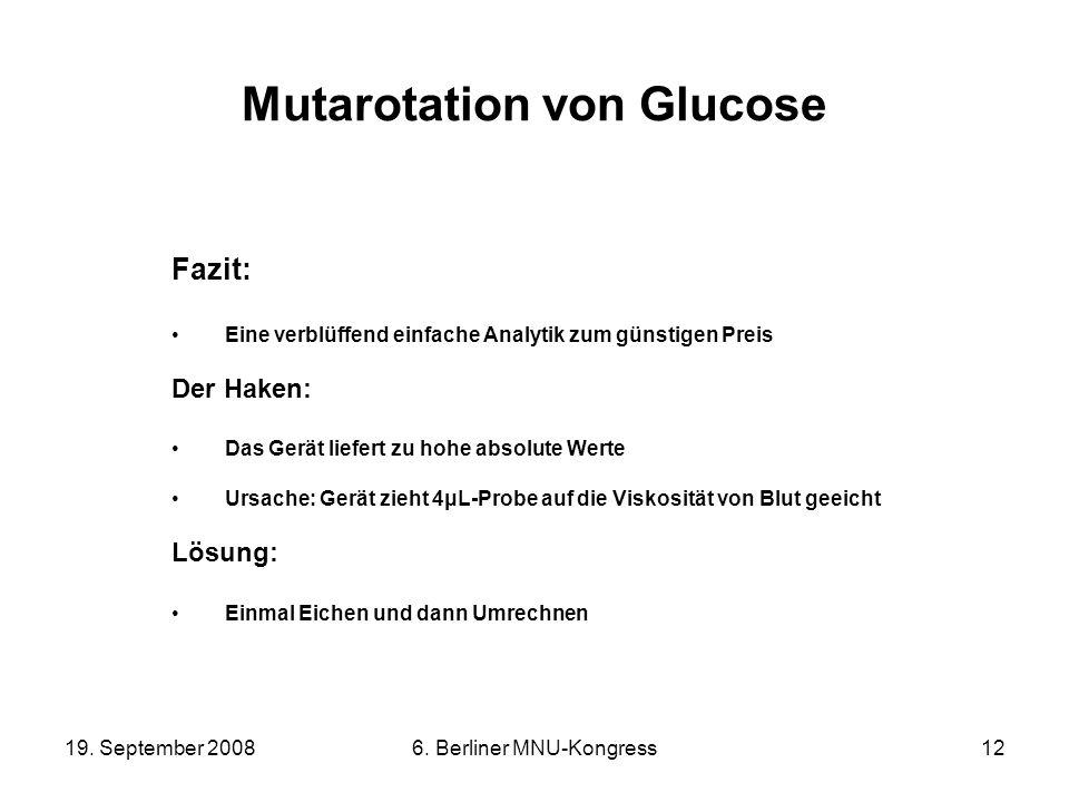19. September 20086. Berliner MNU-Kongress12 Mutarotation von Glucose Fazit: Eine verblüffend einfache Analytik zum günstigen Preis Der Haken: Das Ger