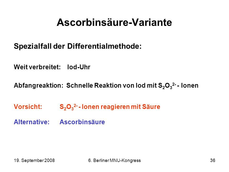 19. September 20086. Berliner MNU-Kongress36 Ascorbinsäure-Variante Spezialfall der Differentialmethode: Weit verbreitet: Iod-Uhr Abfangreaktion: Schn