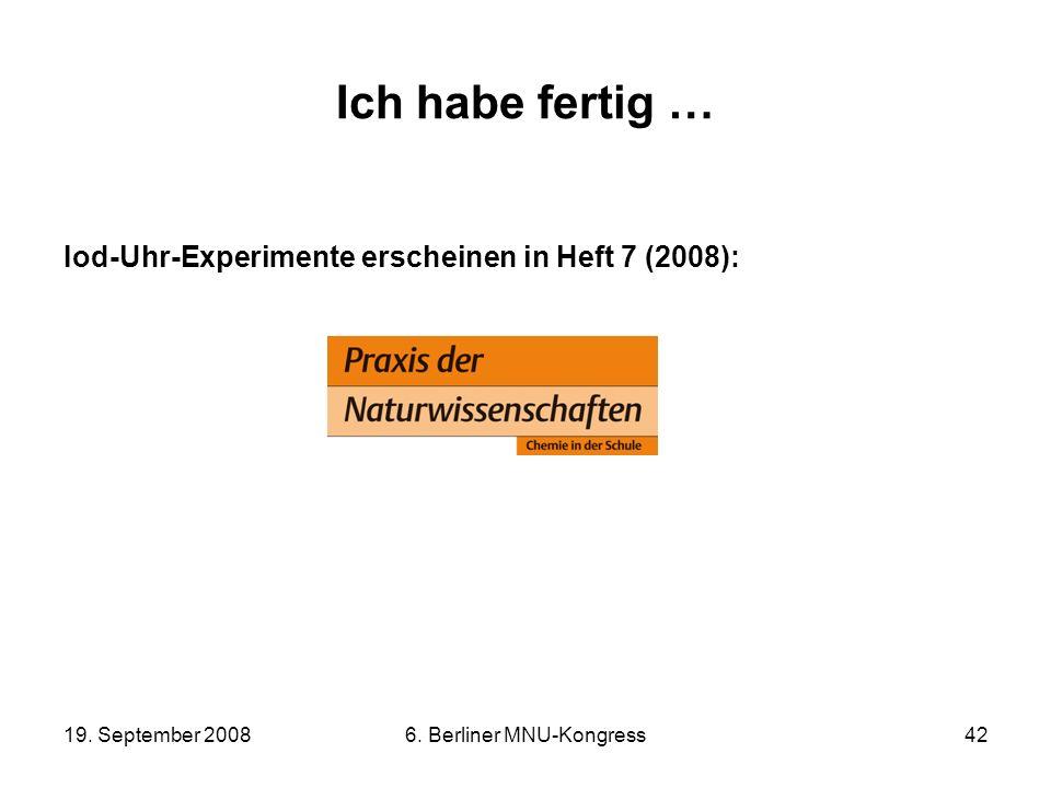 19. September 20086. Berliner MNU-Kongress42 Ich habe fertig … Iod-Uhr-Experimente erscheinen in Heft 7 (2008):
