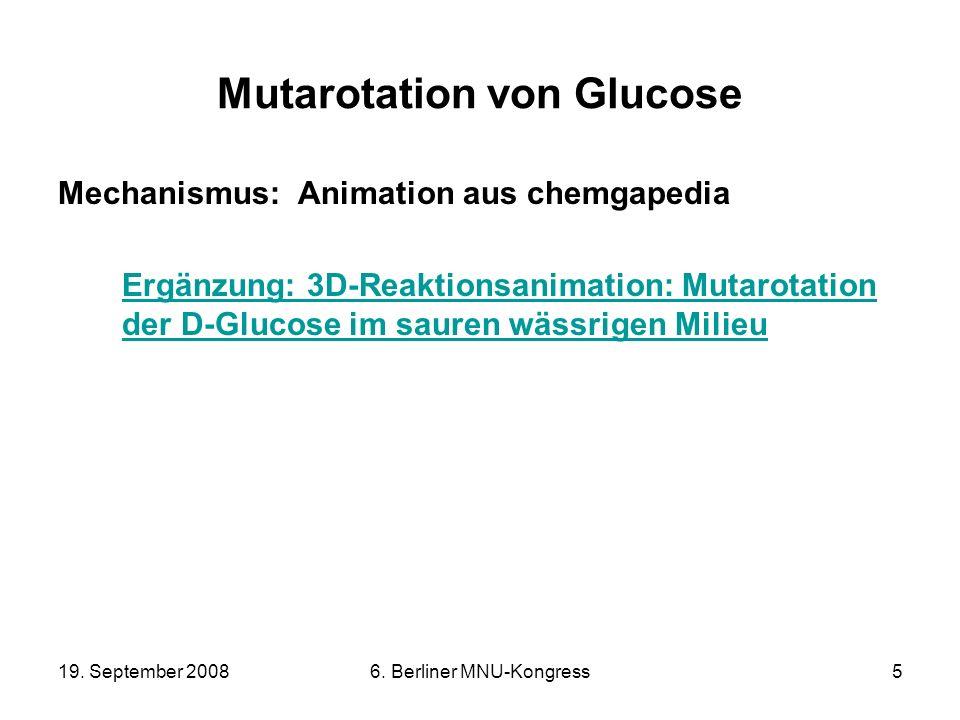 19. September 20086. Berliner MNU-Kongress5 Mutarotation von Glucose Mechanismus: Animation aus chemgapedia Ergänzung: 3D-Reaktionsanimation: Mutarota