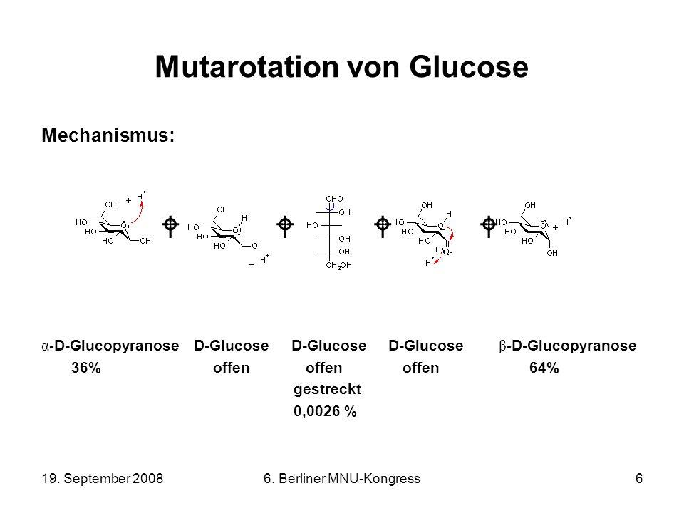 19. September 20086. Berliner MNU-Kongress6 Mutarotation von Glucose Mechanismus: α- D-Glucopyranose D-Glucose D-Glucose D-Glucose β- D-Glucopyranose