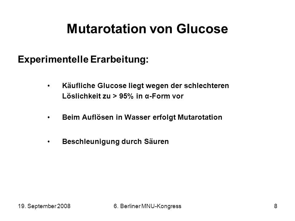 19. September 20086. Berliner MNU-Kongress8 Mutarotation von Glucose Experimentelle Erarbeitung: Käufliche Glucose liegt wegen der schlechteren Löslic