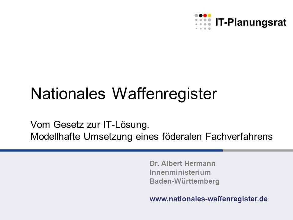 Nationales Waffenregister Vom Gesetz zur IT-Lösung. Modellhafte Umsetzung eines föderalen Fachverfahrens Dr. Albert Hermann Innenministerium Baden-Wür