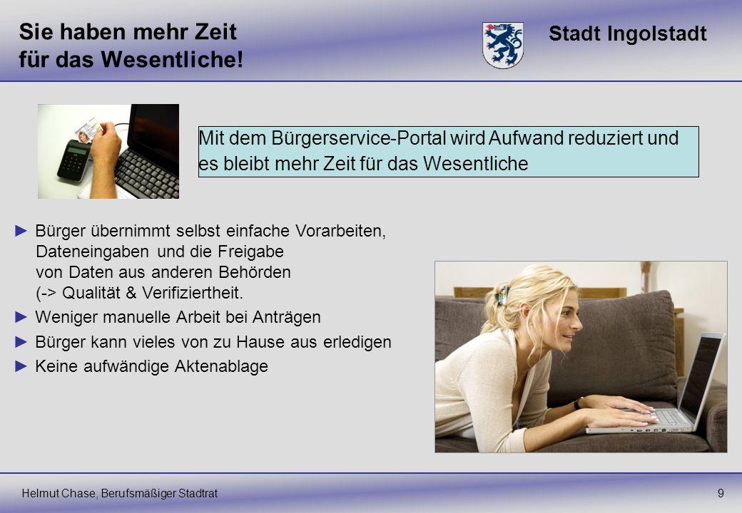 Stadt Ingolstadt Sie haben mehr Zeit für das Wesentliche! Helmut Chase, Berufsmäßiger Stadtrat9 Mit dem Bürgerservice-Portal wird Aufwand reduziert un