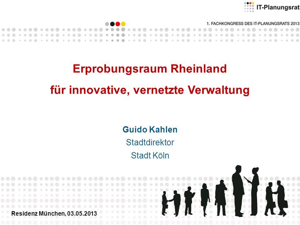 Erprobungsraum Rheinland für innovative, vernetzte Verwaltung Guido Kahlen Stadtdirektor Stadt Köln Residenz München, 03.05.2013