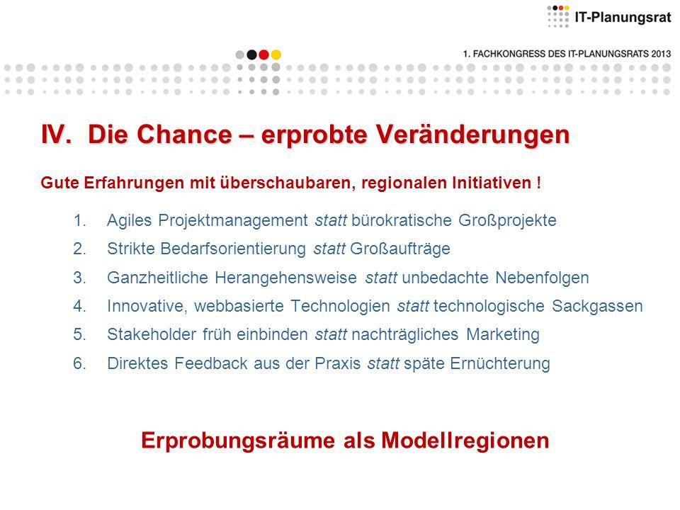 IV. Die Chance – erprobte Veränderungen Gute Erfahrungen mit überschaubaren, regionalen Initiativen ! 1.Agiles Projektmanagement statt bürokratische G