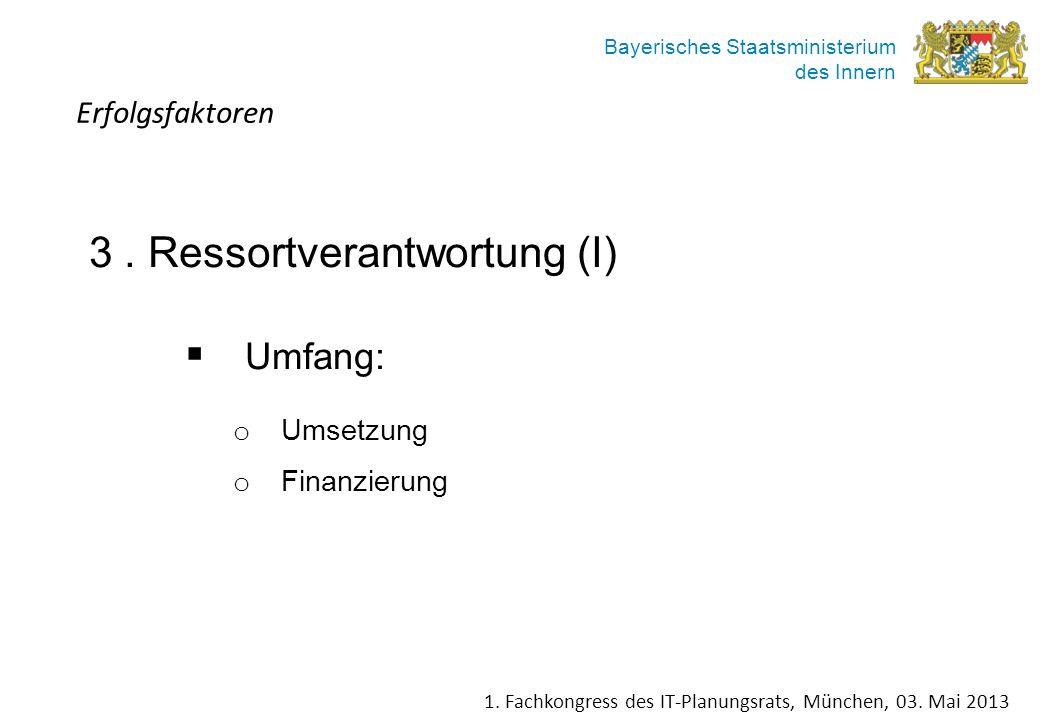 Bayerisches Staatsministerium des Innern 3. Ressortverantwortung (I) Umfang: o Umsetzung o Finanzierung Erfolgsfaktoren 1. Fachkongress des IT-Planung