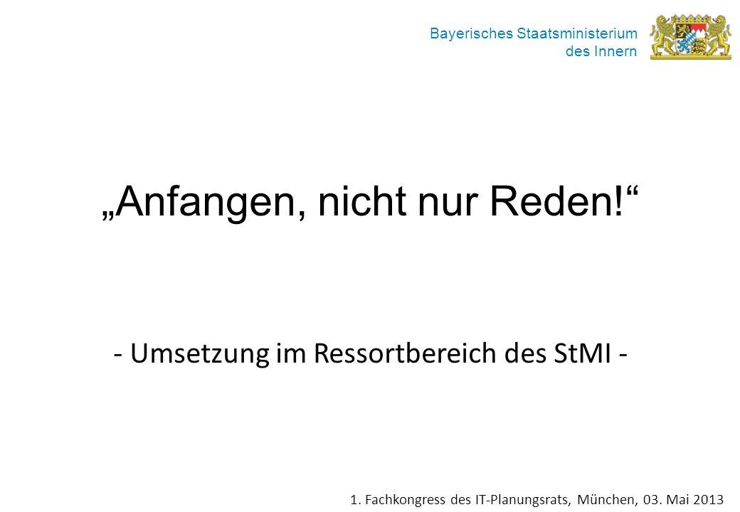 Bayerisches Staatsministerium des Innern Anfangen, nicht nur Reden! - Umsetzung im Ressortbereich des StMI - 1. Fachkongress des IT-Planungsrats, Münc