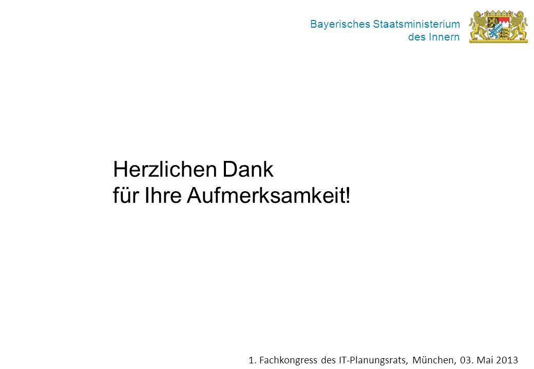 Bayerisches Staatsministerium des Innern Herzlichen Dank für Ihre Aufmerksamkeit! 1. Fachkongress des IT-Planungsrats, München, 03. Mai 2013