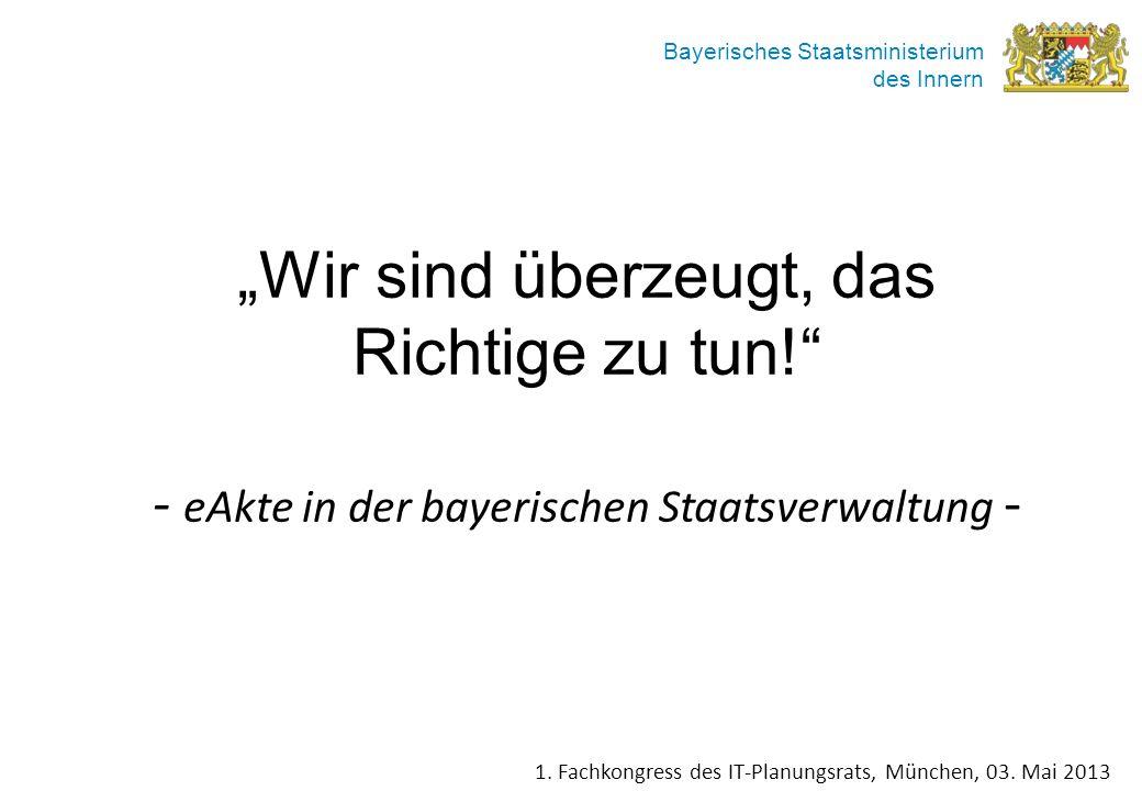 Bayerisches Staatsministerium des Innern Wir sind überzeugt, das Richtige zu tun! - eAkte in der bayerischen Staatsverwaltung - 1. Fachkongress des IT