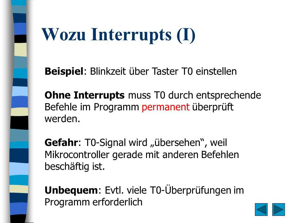 Wozu Interrupts (I) Beispiel: Blinkzeit über Taster T0 einstellen Ohne Interrupts muss T0 durch entsprechende Befehle im Programm permanent überprüft