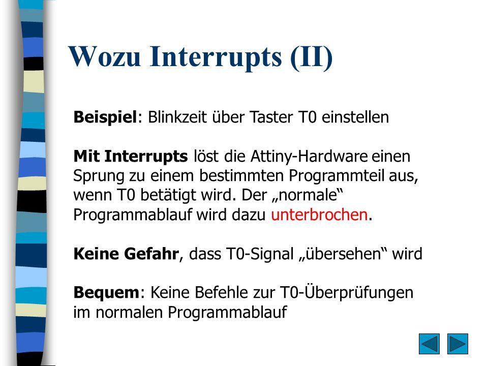 Wozu Interrupts (II) Beispiel: Blinkzeit über Taster T0 einstellen Mit Interrupts löst die Attiny-Hardware einen Sprung zu einem bestimmten Programmte