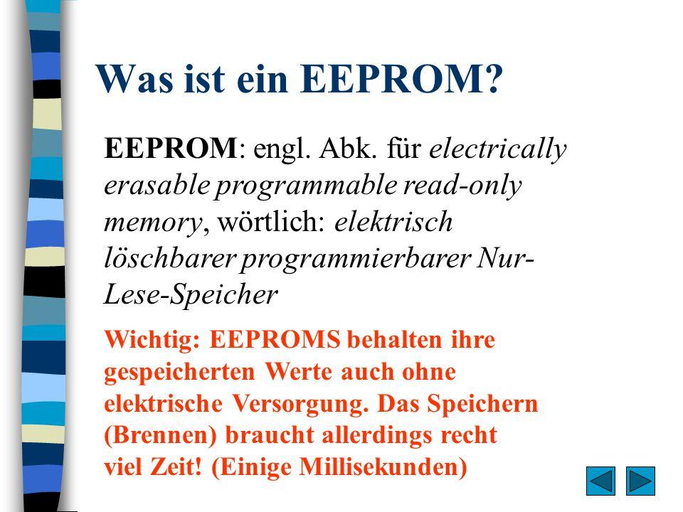 Was ist ein EEPROM? EEPROM: engl. Abk. für electrically erasable programmable read-only memory, wörtlich: elektrisch löschbarer programmierbarer Nur-