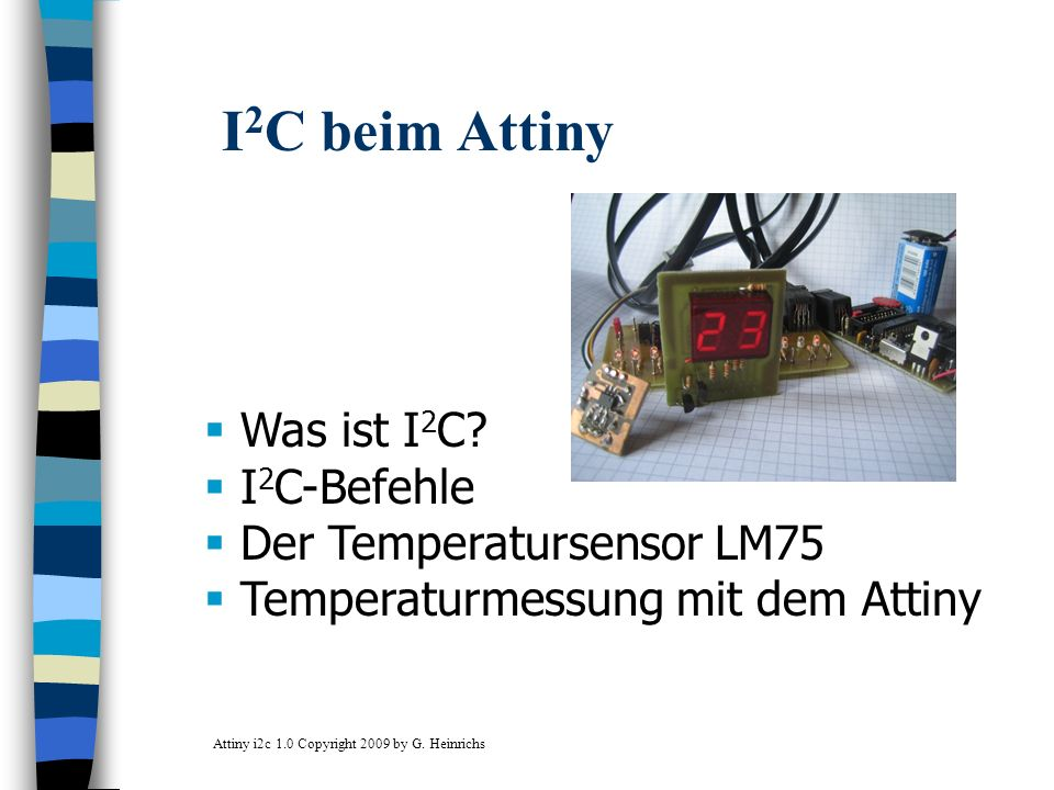 I 2 C beim Attiny Was ist I 2 C? I 2 C-Befehle Der Temperatursensor LM75 Temperaturmessung mit dem Attiny Attiny i2c 1.0 Copyright 2009 by G. Heinrich