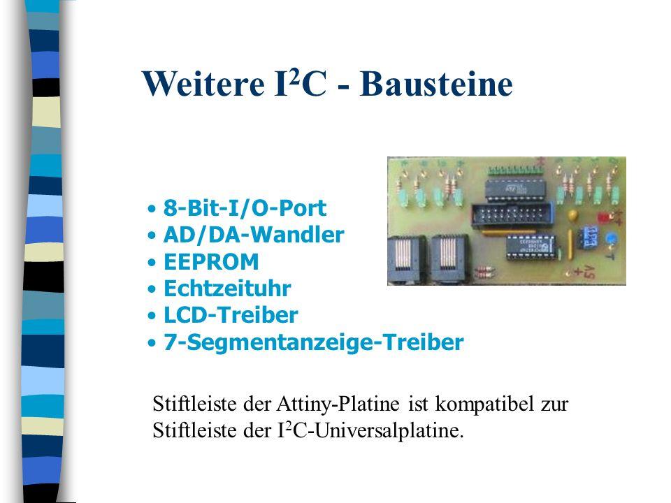 Weitere I 2 C - Bausteine 8-Bit-I/O-Port AD/DA-Wandler EEPROM Echtzeituhr LCD-Treiber 7-Segmentanzeige-Treiber Stiftleiste der Attiny-Platine ist komp