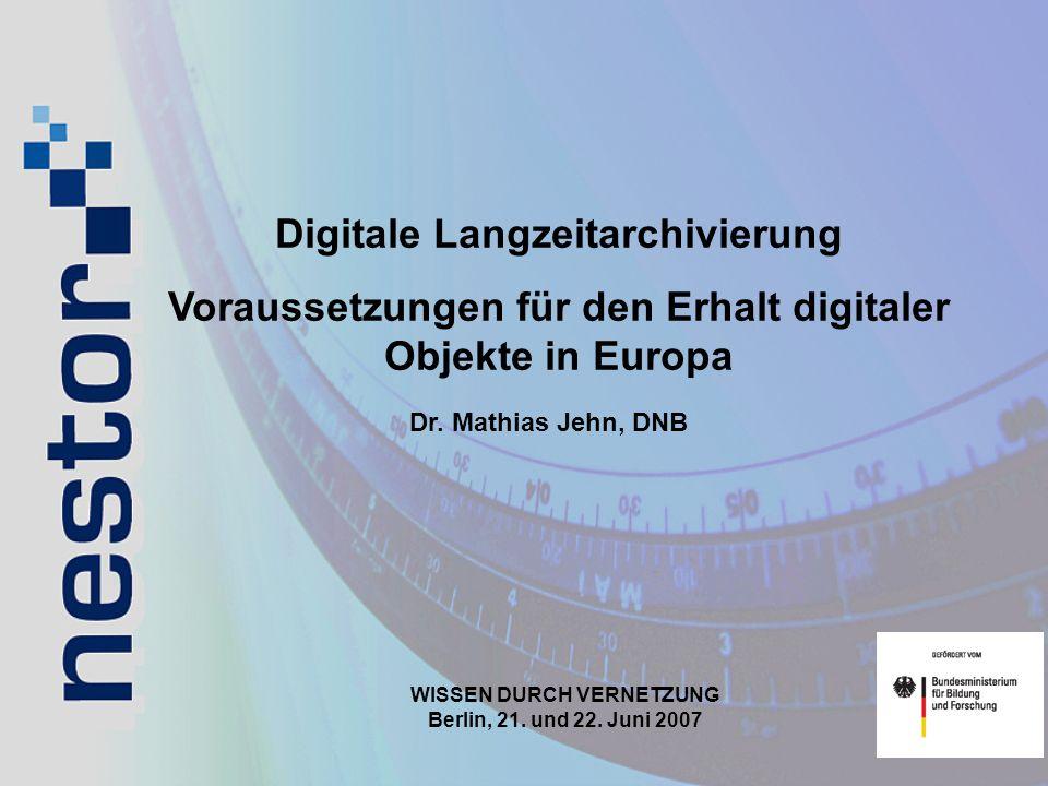 Digitale Langzeitarchivierung Voraussetzungen für den Erhalt digitaler Objekte in Europa WISSEN DURCH VERNETZUNG Berlin, 21. und 22. Juni 2007 Dr. Mat
