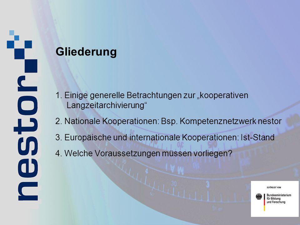 Gliederung 1. Einige generelle Betrachtungen zur kooperativen Langzeitarchivierung 2. Nationale Kooperationen: Bsp. Kompetenznetzwerk nestor 3. Europä