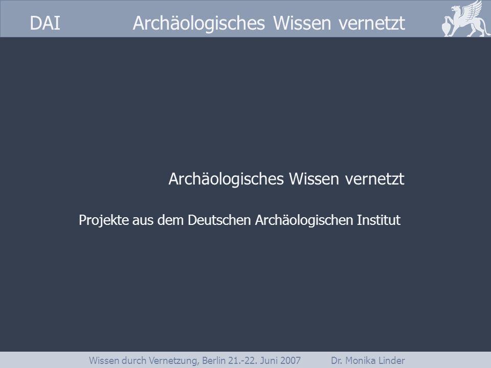 DAI www.dainst.org DAI Archäologisches Wissen vernetzt Wissen durch Vernetzung, Berlin 21.-22. Juni 2007 Dr. Monika Linder Archäologisches Wissen vern