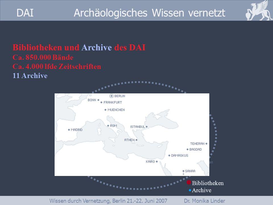 DAI www.dainst.org DAI Archäologisches Wissen vernetzt Wissen durch Vernetzung, Berlin 21.-22. Juni 2007 Dr. Monika Linder Bibliotheken und Archive de