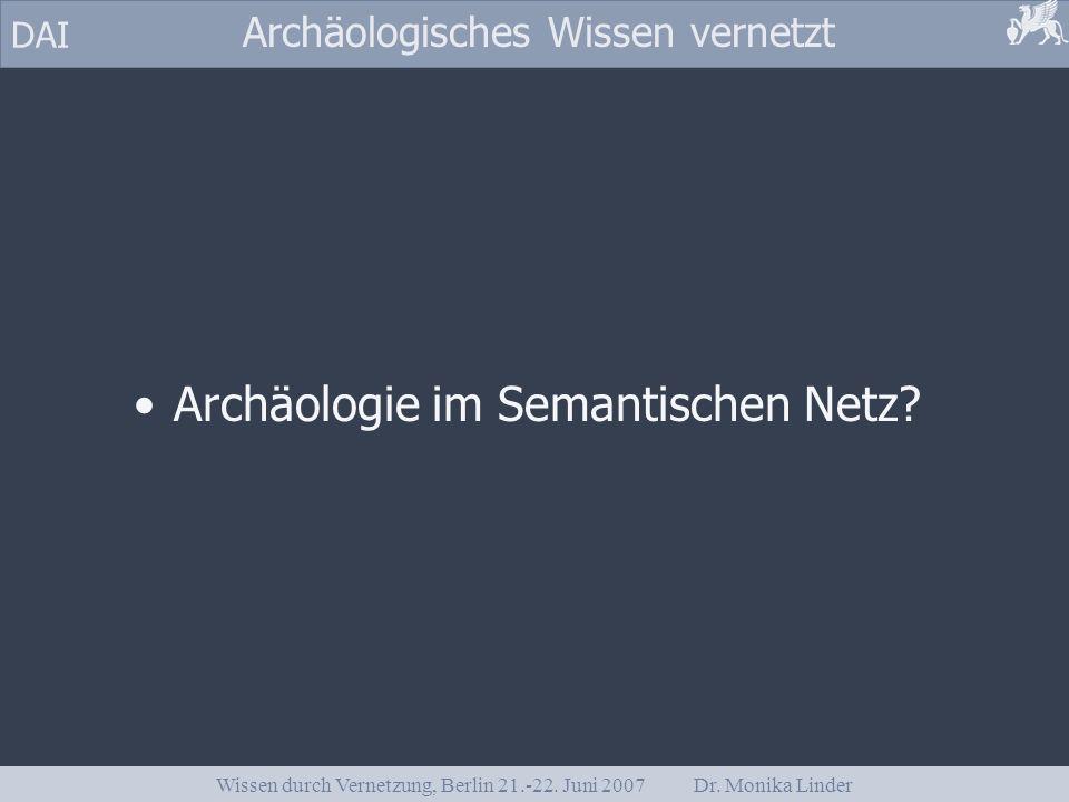 DAI Archäologisches Wissen vernetzt Wissen durch Vernetzung, Berlin 21.-22. Juni 2007 Dr. Monika Linder Archäologie im Semantischen Netz?