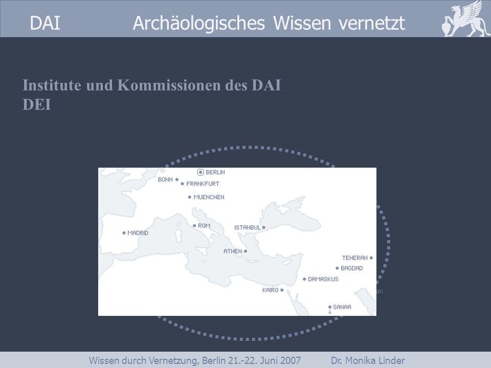 DAI www.dainst.org DAI Archäologisches Wissen vernetzt Wissen durch Vernetzung, Berlin 21.-22. Juni 2007 Dr. Monika Linder Institute und Kommissionen