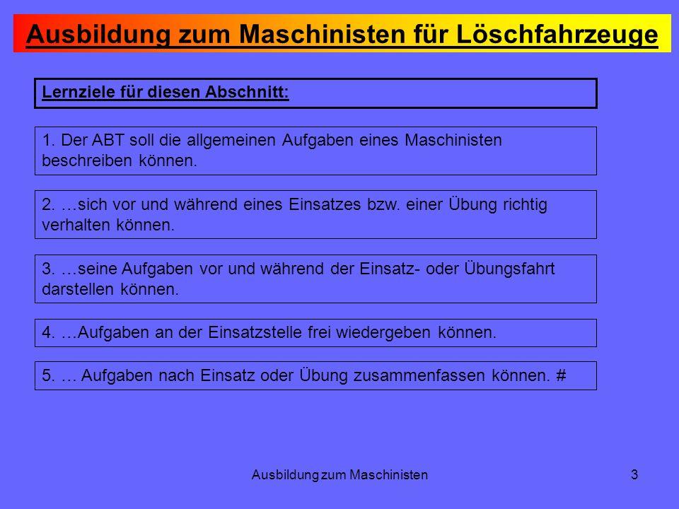 Ausbildung zum Maschinisten3 Lernziele für diesen Abschnitt: 1. Der ABT soll die allgemeinen Aufgaben eines Maschinisten beschreiben können. 2. …sich