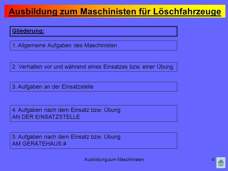 Ausbildung zum Maschinisten4 Gliederung: 1. Allgemeine Aufgaben des Maschinisten 2. Verhalten vor und während eines Einsatzes bzw. einer Übung 3. Aufg