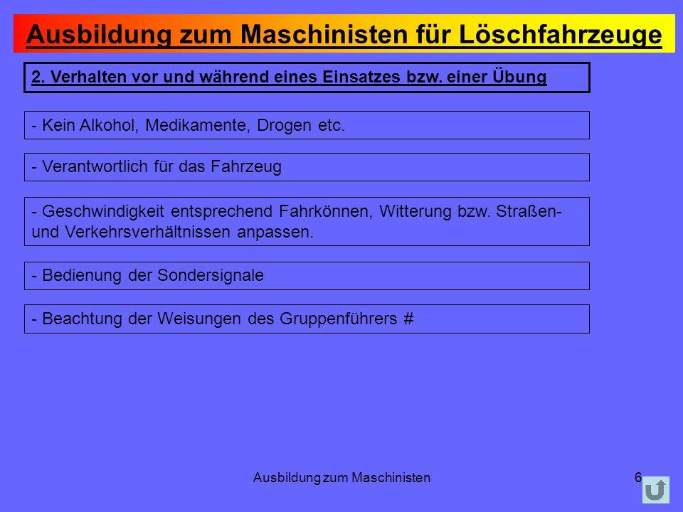 Ausbildung zum Maschinisten6 2. Verhalten vor und während eines Einsatzes bzw. einer Übung - Kein Alkohol, Medikamente, Drogen etc. - Verantwortlich f