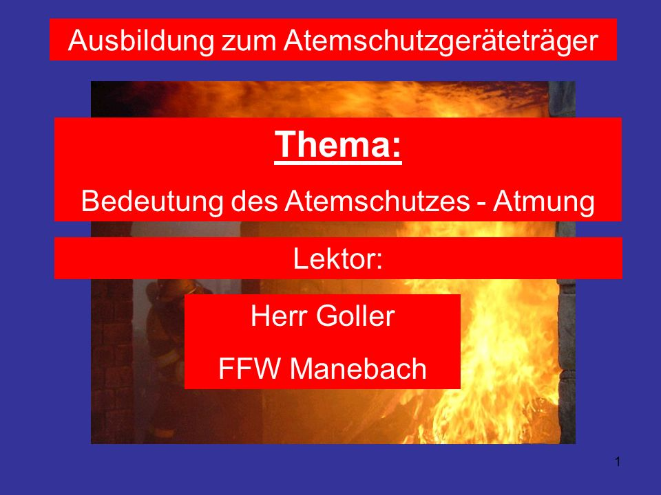 1 Ausbildung zum Atemschutzgeräteträger Thema: Bedeutung des Atemschutzes - Atmung Lektor: Herr Goller FFW Manebach