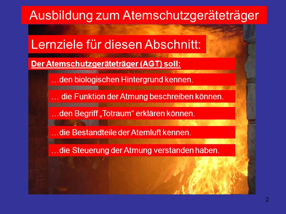2 Ausbildung zum Atemschutzgeräteträger Lernziele für diesen Abschnitt: Der Atemschutzgeräteträger (AGT) soll: …den biologischen Hintergrund kennen. …