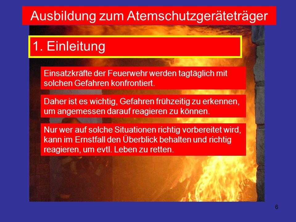6 Ausbildung zum Atemschutzgeräteträger 1. Einleitung Einsatzkräfte der Feuerwehr werden tagtäglich mit solchen Gefahren konfrontiert. Daher ist es wi