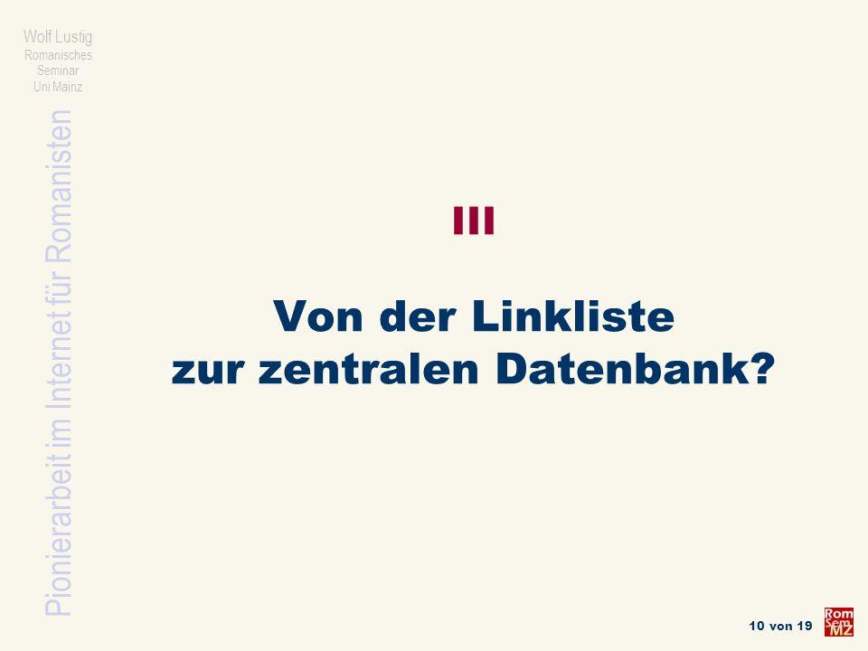 Pionierarbeit im Internet für Romanisten Wolf Lustig Romanisches Seminar Uni Mainz 10 von 19 III Von der Linkliste zur zentralen Datenbank?