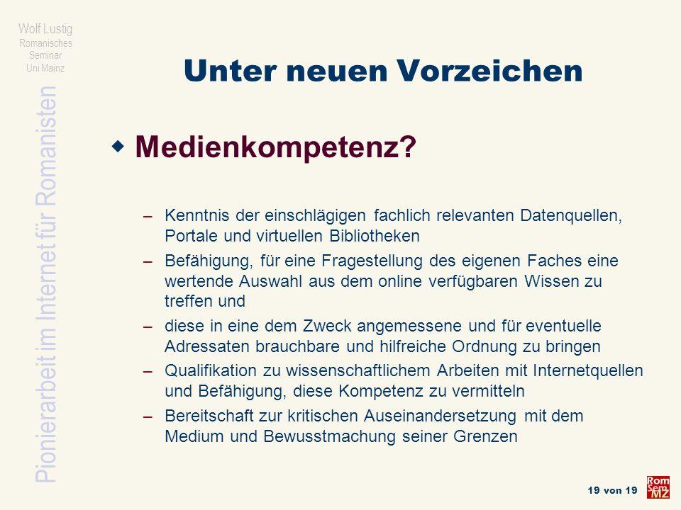 Pionierarbeit im Internet für Romanisten Wolf Lustig Romanisches Seminar Uni Mainz 19 von 19 Unter neuen Vorzeichen Medienkompetenz? – Kenntnis der ei