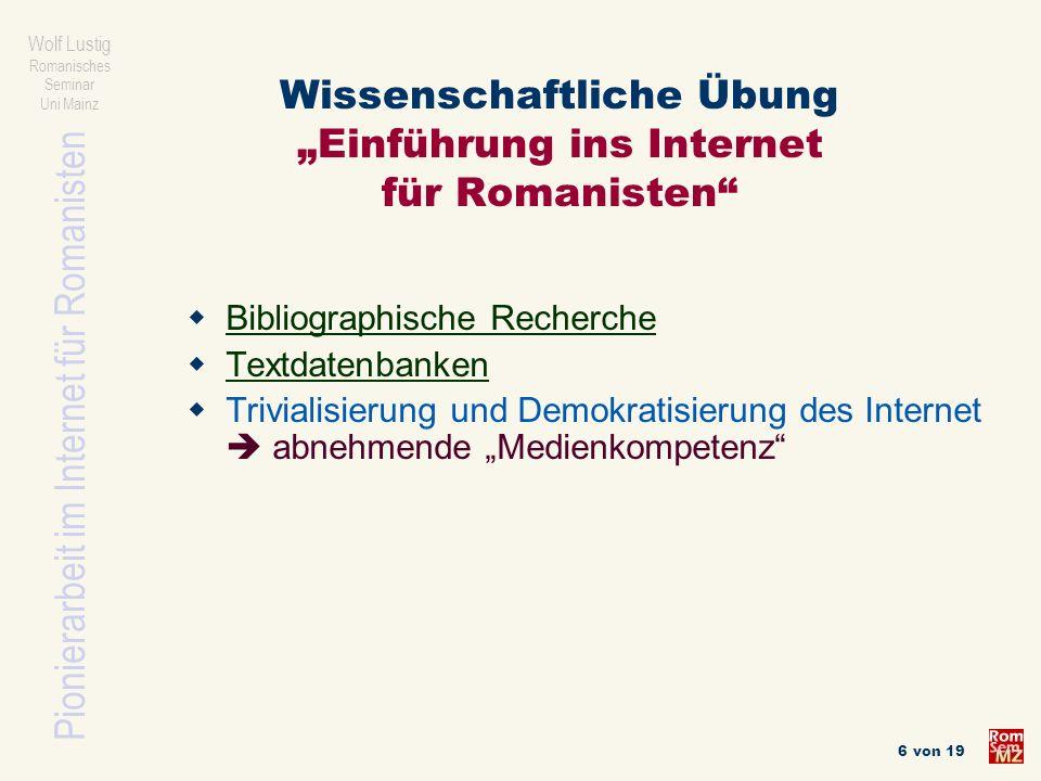 Pionierarbeit im Internet für Romanisten Wolf Lustig Romanisches Seminar Uni Mainz 6 von 19 Wissenschaftliche Übung Einführung ins Internet für Romani