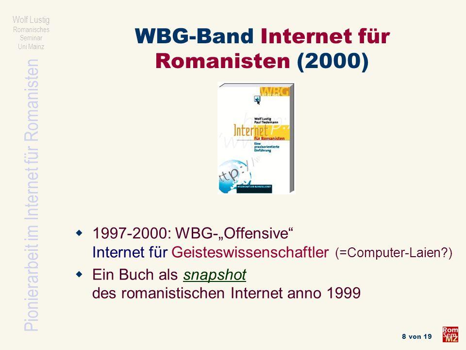 Pionierarbeit im Internet für Romanisten Wolf Lustig Romanisches Seminar Uni Mainz 8 von 19 WBG-Band Internet für Romanisten (2000) 1997-2000: WBG-Off