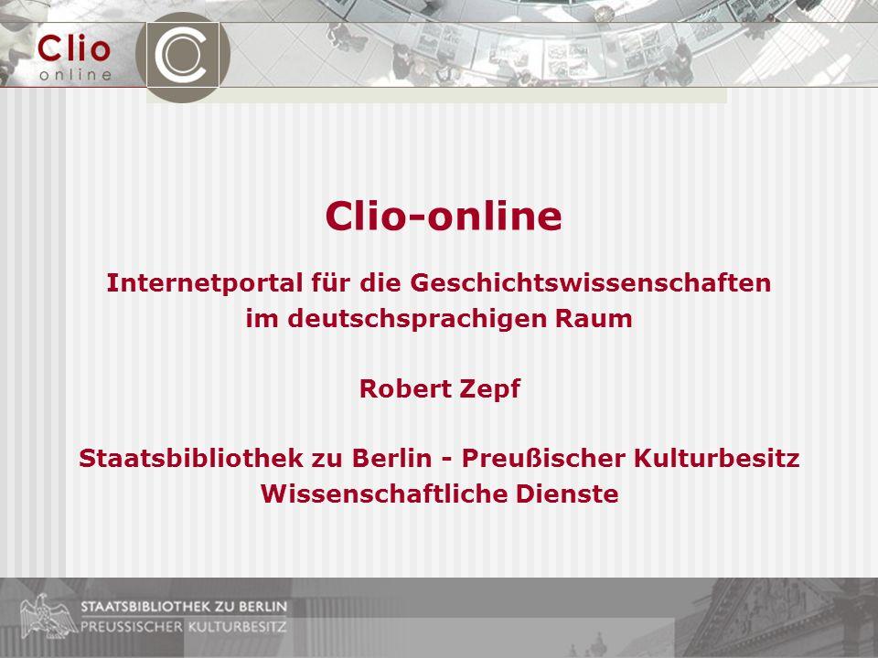 Clio-online Internetportal für die Geschichtswissenschaften im deutschsprachigen Raum Robert Zepf Staatsbibliothek zu Berlin - Preußischer Kulturbesit