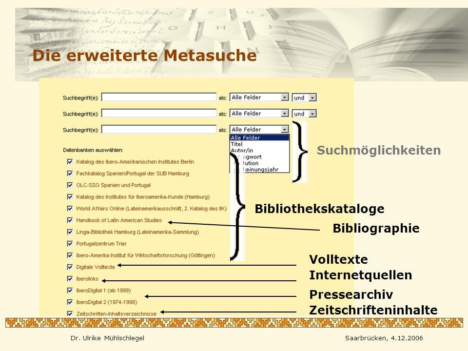 Dr. Ulrike MühlschlegelSaarbrücken, 4.12.2006 Die erweiterte Metasuche Suchmöglichkeiten Bibliothekskataloge Bibliographie Volltexte Internetquellen P
