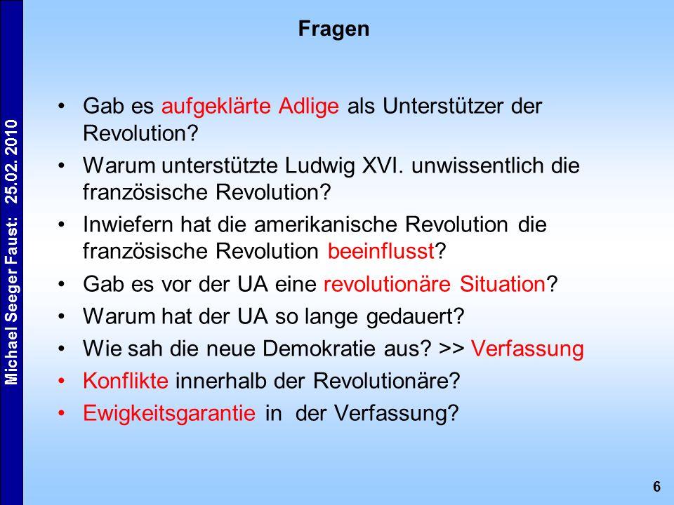 6 Michael Seeger Faust: 25.02. 2010 Fragen Gab es aufgeklärte Adlige als Unterstützer der Revolution? Warum unterstützte Ludwig XVI. unwissentlich die