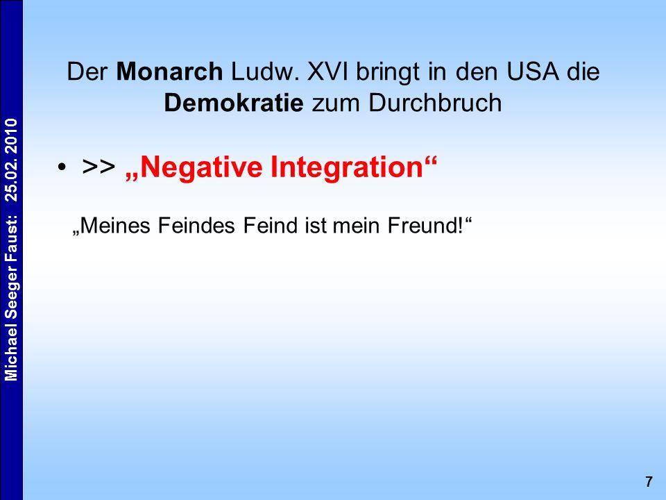 7 Michael Seeger Faust: 25.02. 2010 Der Monarch Ludw. XVI bringt in den USA die Demokratie zum Durchbruch >> Negative Integration Meines Feindes Feind