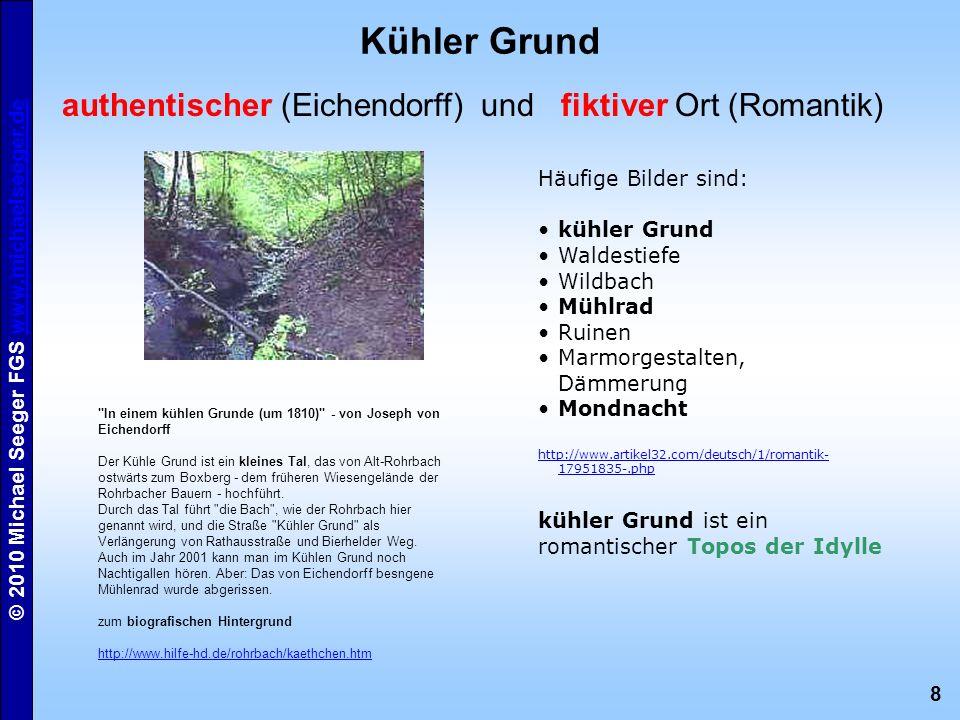 8 © 2010 Michael Seeger FGS www.michaelseeger.dewww.michaelseeger.de Kühler Grund authentischer (Eichendorff) und fiktiver Ort (Romantik)