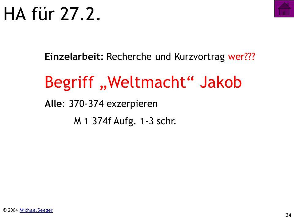 34 HA für 27.2. Einzelarbeit: Recherche und Kurzvortrag wer??? Begriff Weltmacht Jakob Alle: 370-374 exzerpieren M 1 374f Aufg. 1-3 schr. © 2004 Micha