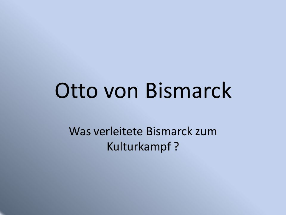 Gliederung Allgemeines Ausgangssituation Kulturkampf Gründe für das Handeln Bismarcks Quellen
