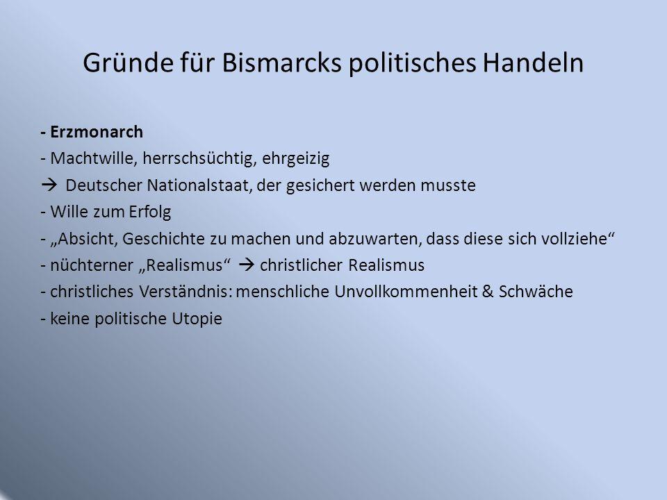 Gründe für Bismarcks politisches Handeln - Erzmonarch - Machtwille, herrschsüchtig, ehrgeizig Deutscher Nationalstaat, der gesichert werden musste - W