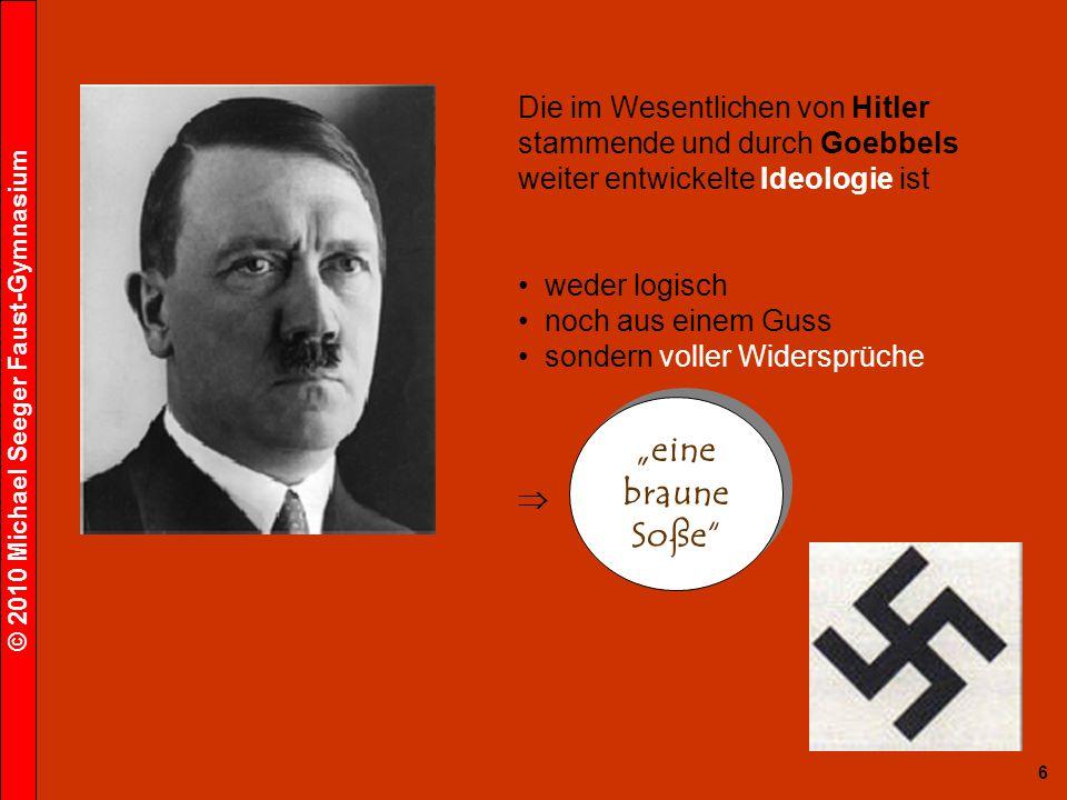 © 2010 Michael Seeger Faust-Gymnasium 6 Die im Wesentlichen von Hitler stammende und durch Goebbels weiter entwickelte Ideologie ist weder logisch noch aus einem Guss sondern voller Widersprüche eine braune Soße